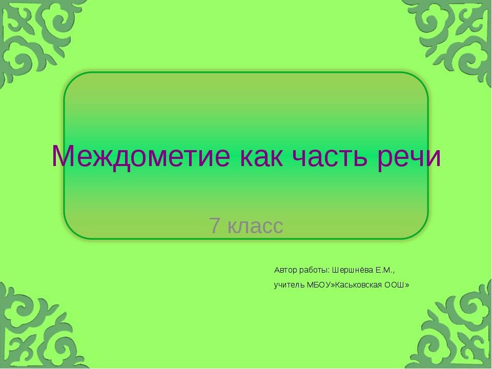 Междометие как часть речи 7 класс Автор работы: Шершнёва Е.М., учитель МБОУ»К...