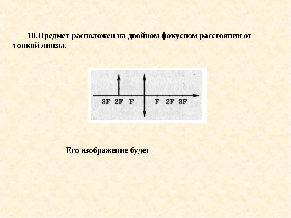 10.Предмет расположен на двойном фокусном расстоянии от тонкой линзы. Его изо...