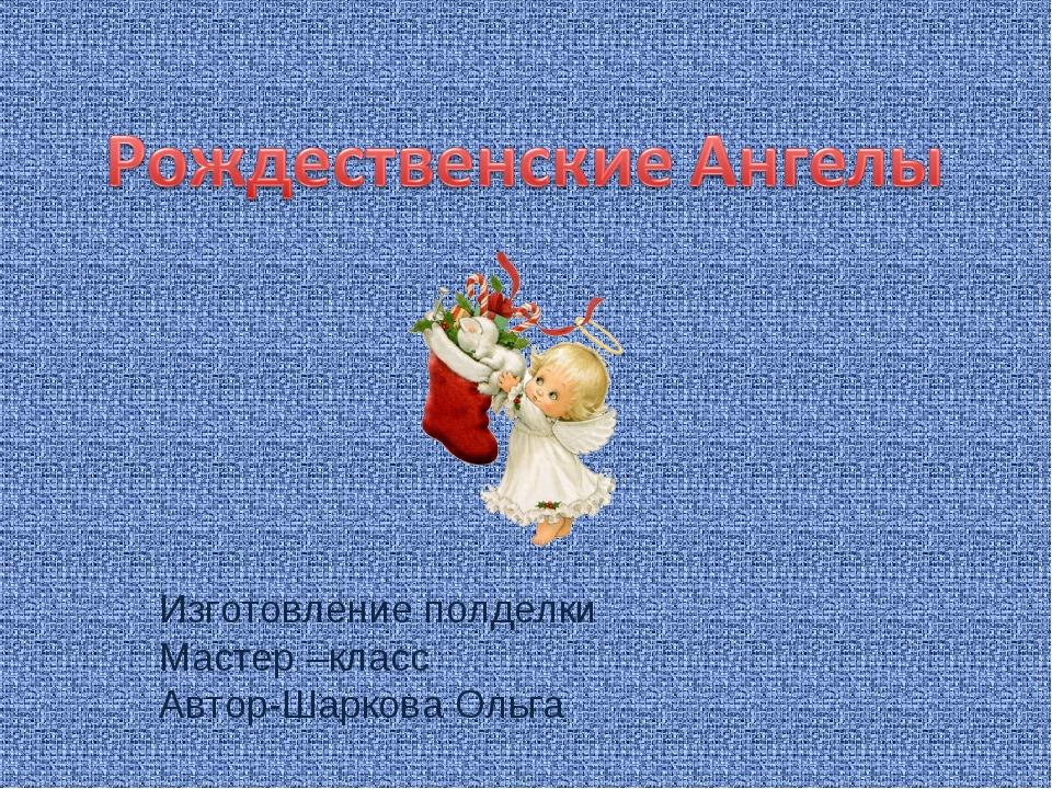 Изготовление полделки Мастер –класс Автор-Шаркова Ольга