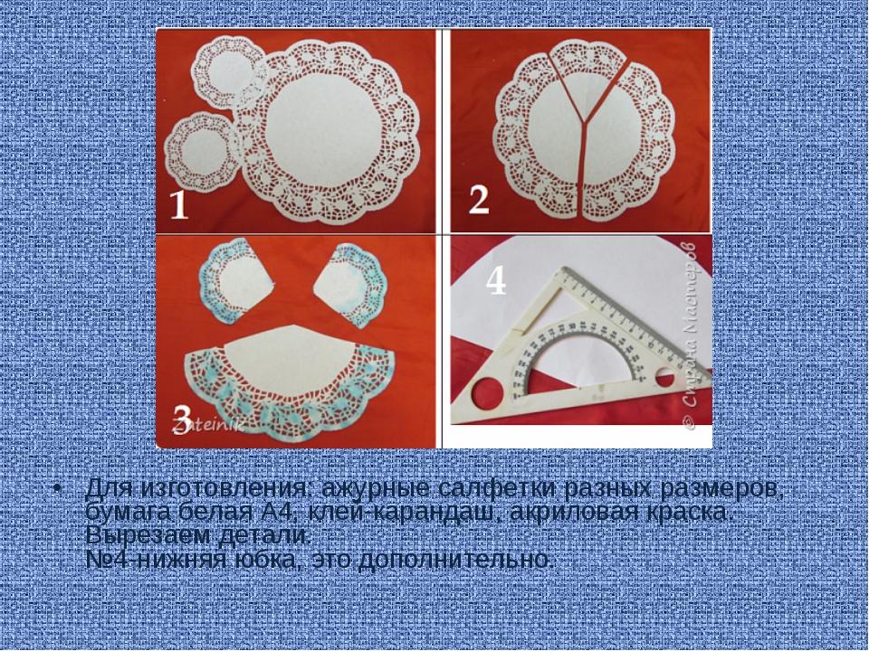 Для изготовления: ажурные салфетки разных размеров, бумага белая А4, клей-кар...