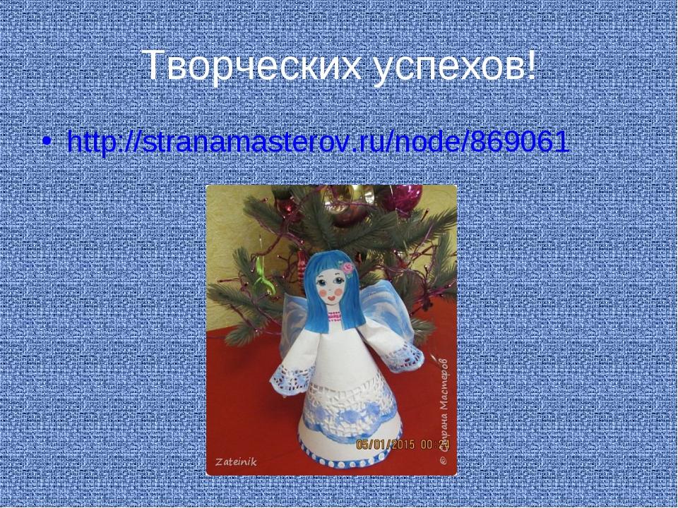 Творческих успехов! http://stranamasterov.ru/node/869061