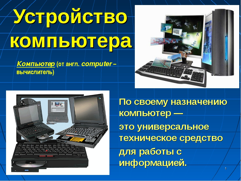 * Устройство компьютера По своему назначению компьютер — это универсальное те...