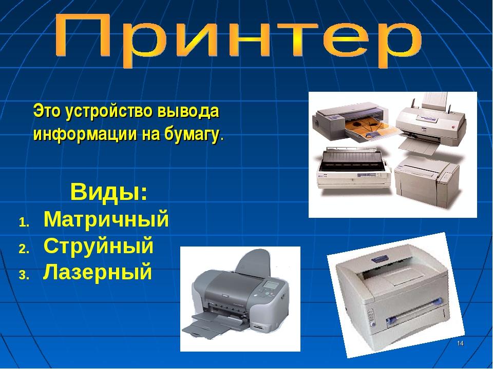 * Это устройство вывода информации на бумагу. Виды: Матричный Струйный Лазер...