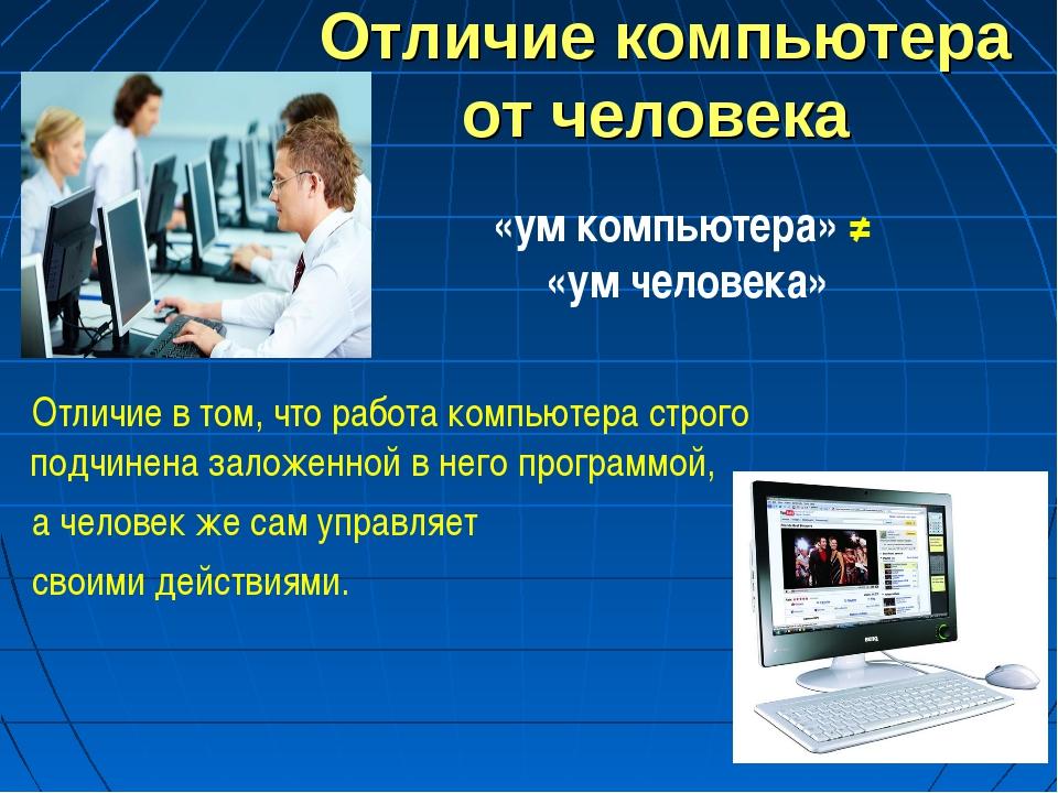 * Отличие компьютера от человека Отличие в том, что работа компьютера строго...