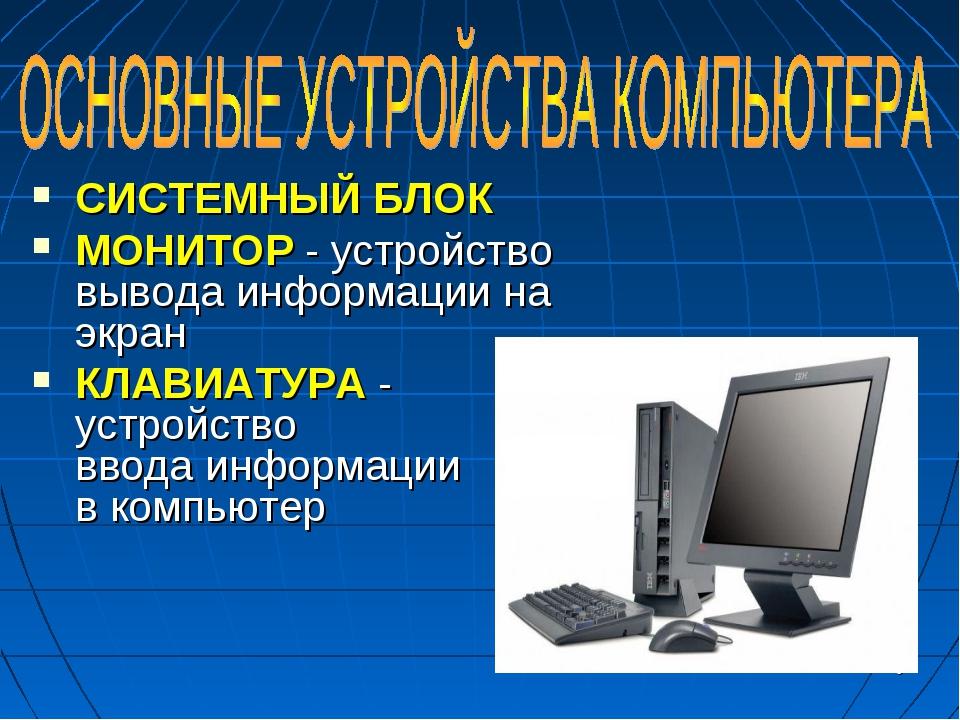 * СИСТЕМНЫЙ БЛОК МОНИТОР - устройство вывода информации на экран КЛАВИАТУРА -...