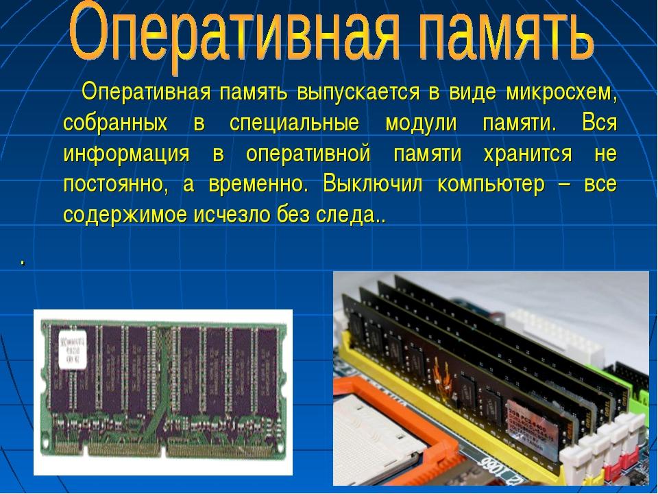 * Оперативная память выпускается в виде микросхем, собранных в специальные мо...