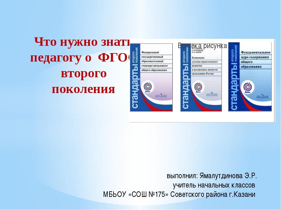 Что нужно знать педагогу о ФГОС второго поколения выполнил: Ямалутдинова Э.Р....