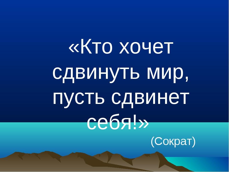 «Кто хочет сдвинуть мир, пусть сдвинет себя!» (Сократ)