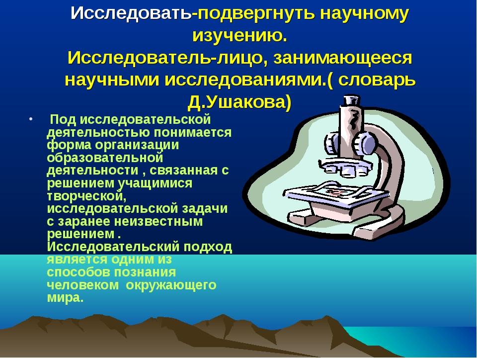 Исследовать-подвергнуть научному изучению. Исследователь-лицо, занимающееся н...