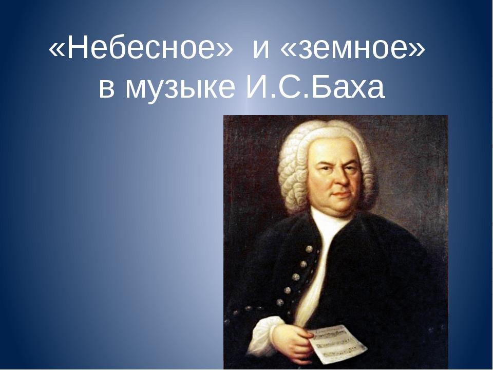 «Небесное» и «земное» в музыке И.С.Баха