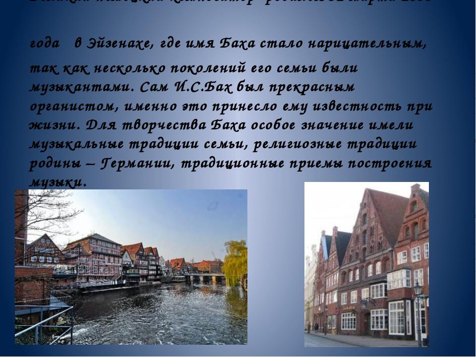 Великий немецкий композитор родился 31 марта 1685 года в Эйзенахе, где имя Ба...