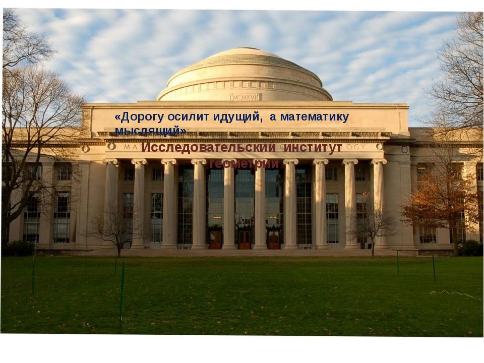 «Дорогу осилит идущий, а математику мыслящий» Исследовательский институт геом...