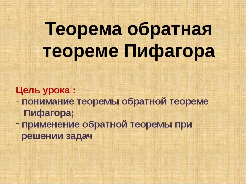 Теорема обратная теореме Пифагора Цель урока : понимание теоремы обратной тео...