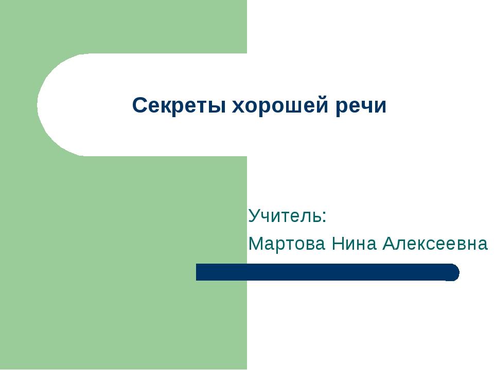 Секреты хорошей речи Учитель: Мартова Нина Алексеевна