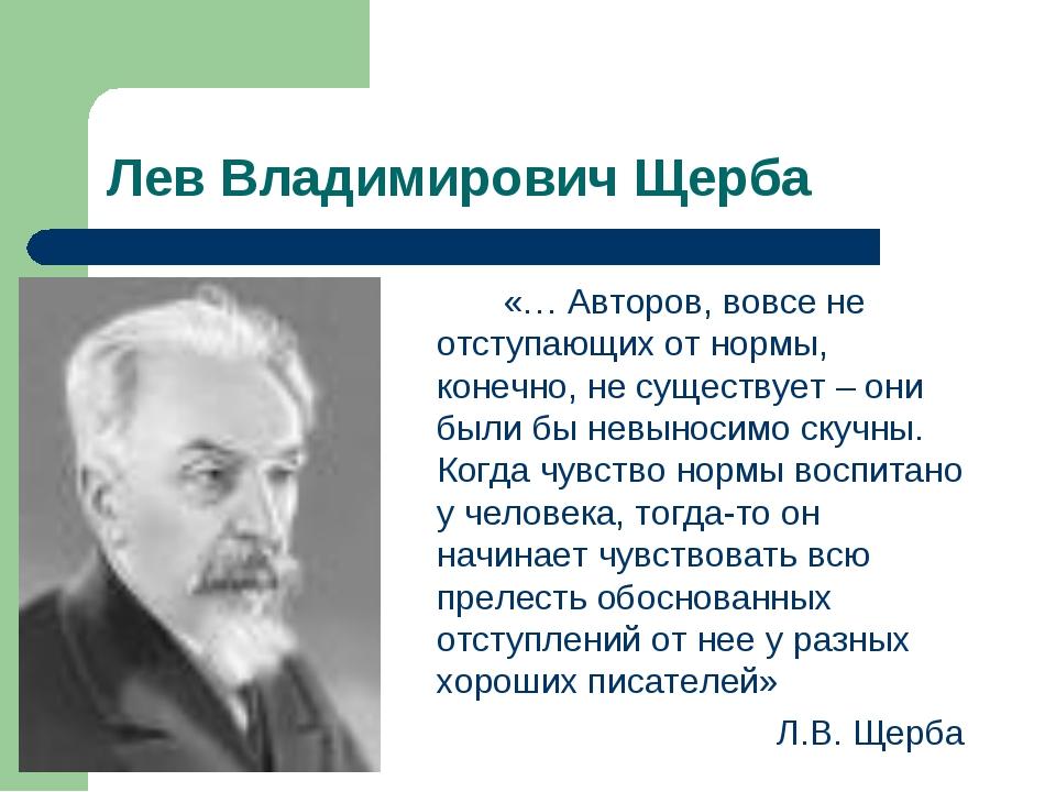 Лев Владимирович Щерба «… Авторов, вовсе не отступающих от нормы, конечно,...