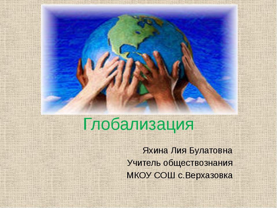 Глобализация Яхина Лия Булатовна Учитель обществознания МКОУ СОШ с.Верхазовка