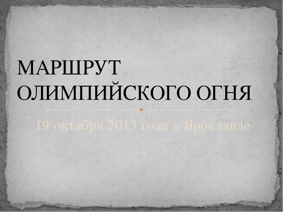19 октября 2013 года в Ярославле МАРШРУТ ОЛИМПИЙСКОГО ОГНЯ