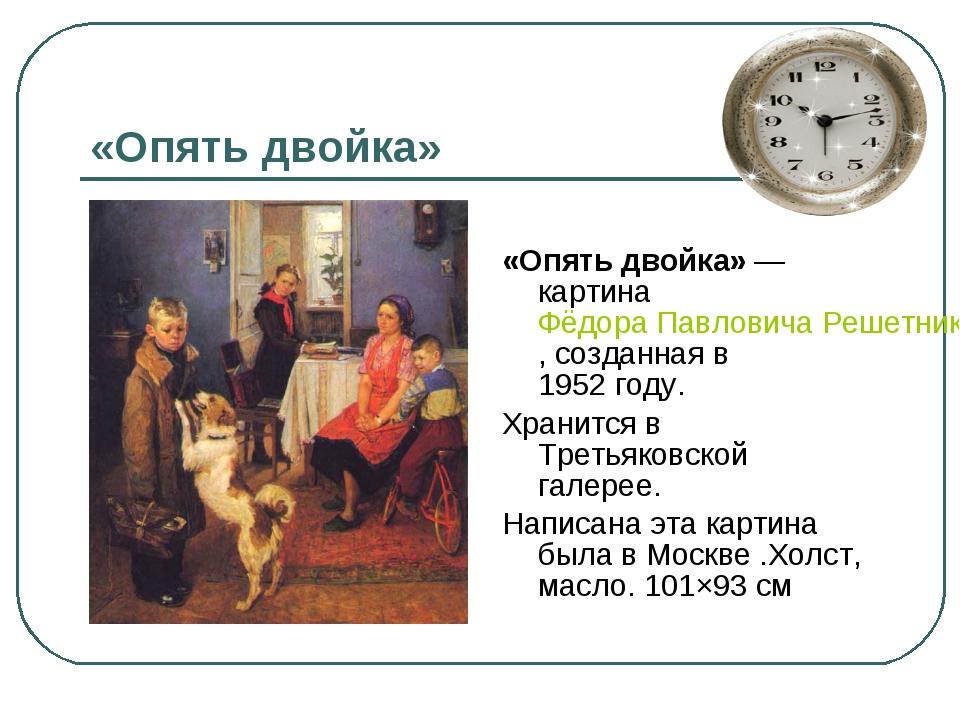 «Опять двойка» «Опять двойка»— картина Фёдора Павловича Решетникова, созданн...
