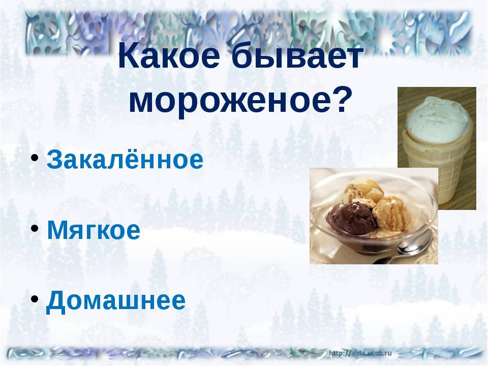 Какое бывает мороженое? Закалённое Мягкое Домашнее