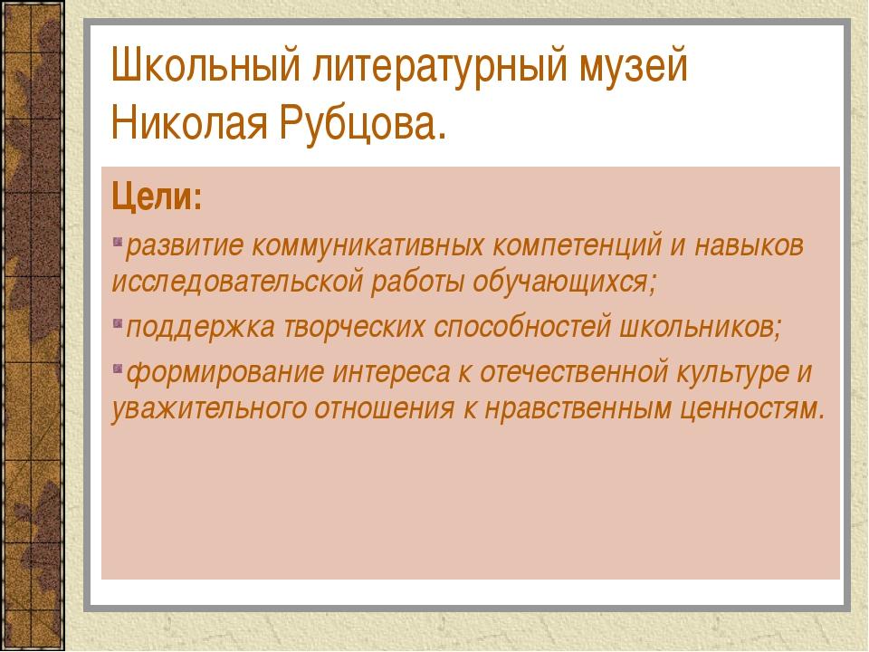 Школьный литературный музей Николая Рубцова. Цели: развитие коммуникативных к...