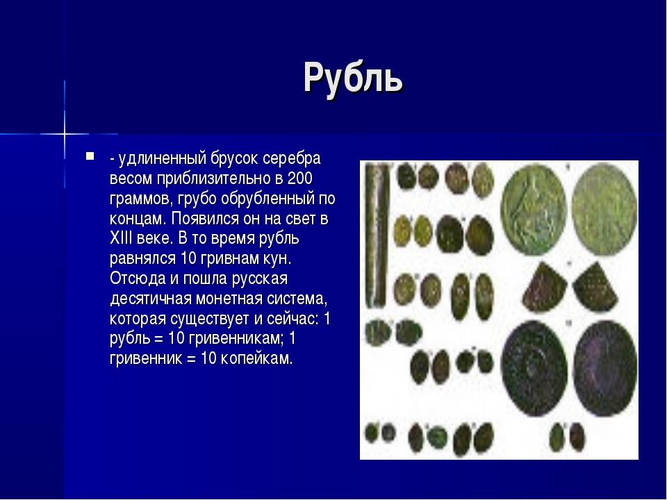 Рубль - удлиненный брусок серебра весом приблизительно в 200 граммов, грубо о...