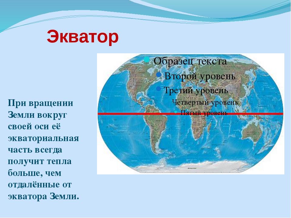 Экватор При вращении Земли вокруг своей оси её экваториальная часть всегда по...