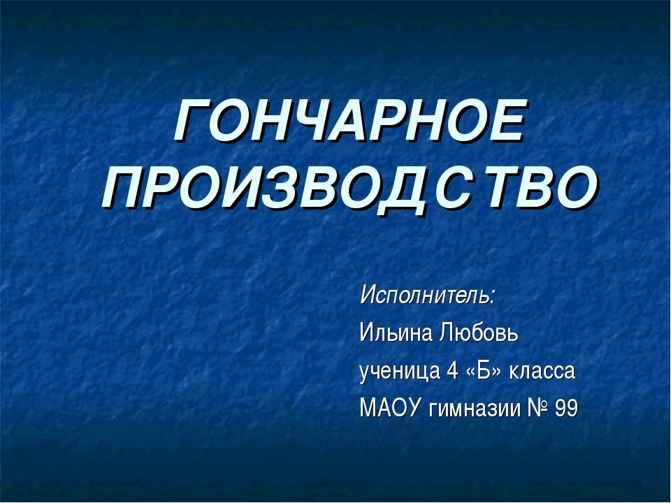 ГОНЧАРНОЕ ПРОИЗВОДСТВО Исполнитель: Ильина Любовь ученица 4 «Б» класса МАОУ г...