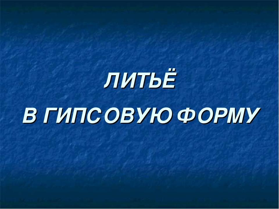 ЛИТЬЁ В ГИПСОВУЮ ФОРМУ