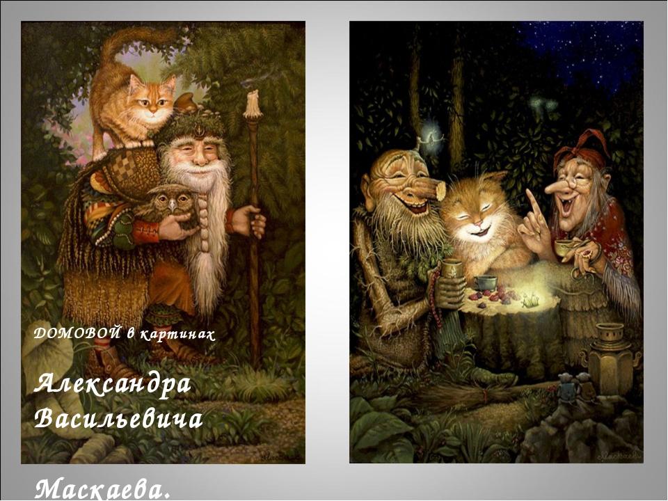 ДОМОВОЙ в картинах Александра Васильевича Маскаева.