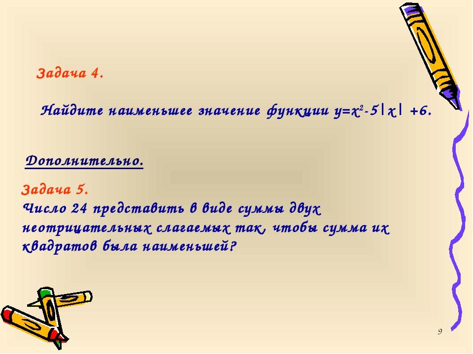 * Задача 4. Найдите наименьшее значение функции y=x2-5|x| +6. Дополнительно....