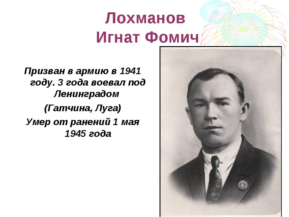 Лохманов Игнат Фомич Призван в армию в 1941 году. 3 года воевал под Ленинград...