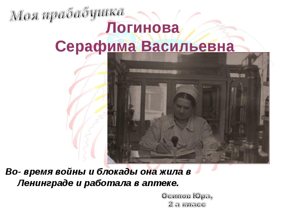 Логинова Серафима Васильевна Во- время войны и блокады она жила в Ленинграде...