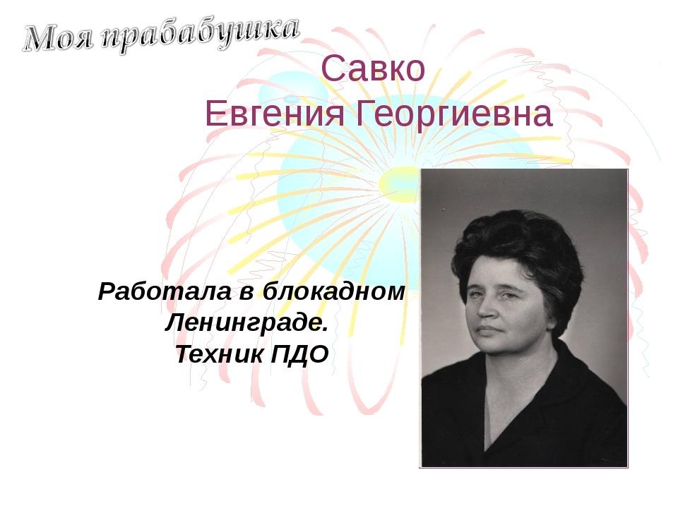 Савко Евгения Георгиевна Работала в блокадном Ленинграде. Техник ПДО