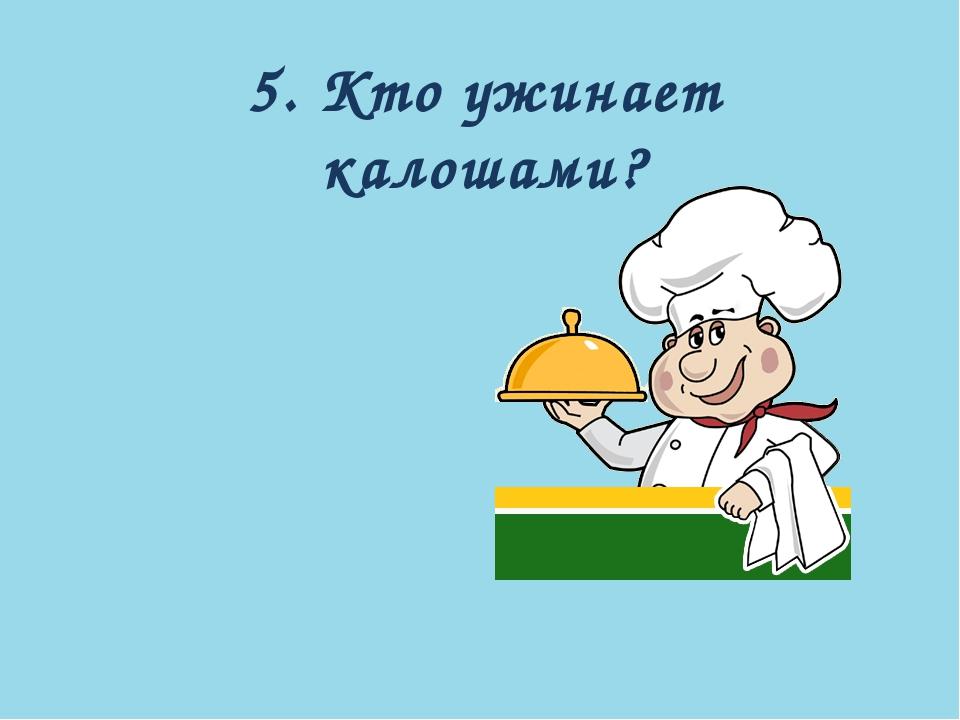 5. Кто ужинает калошами?