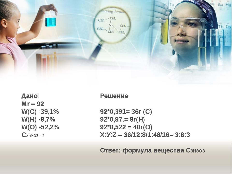 Дано: Мr = 92 W(С) -39,1% W(Н) -8,7% W(О) -52,2% СХНУOZ - ? Решение 92*0,391=...