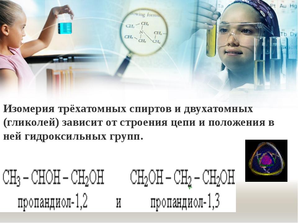 Изомерия трёхатомных спиртов и двухатомных (гликолей) зависит от строения цеп...