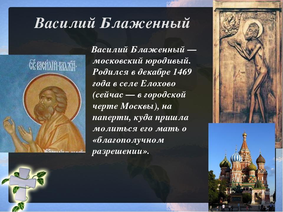 Василий Блаженный Василий Блаженный— московский юродивый. Родился в декабре...