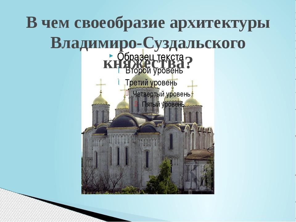 В чем своеобразие архитектуры Владимиро-Суздальского княжества?