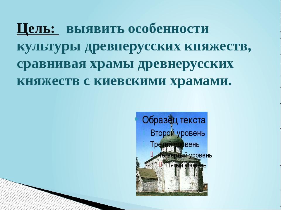Цель: выявить особенности культуры древнерусских княжеств, сравнивая храмы др...