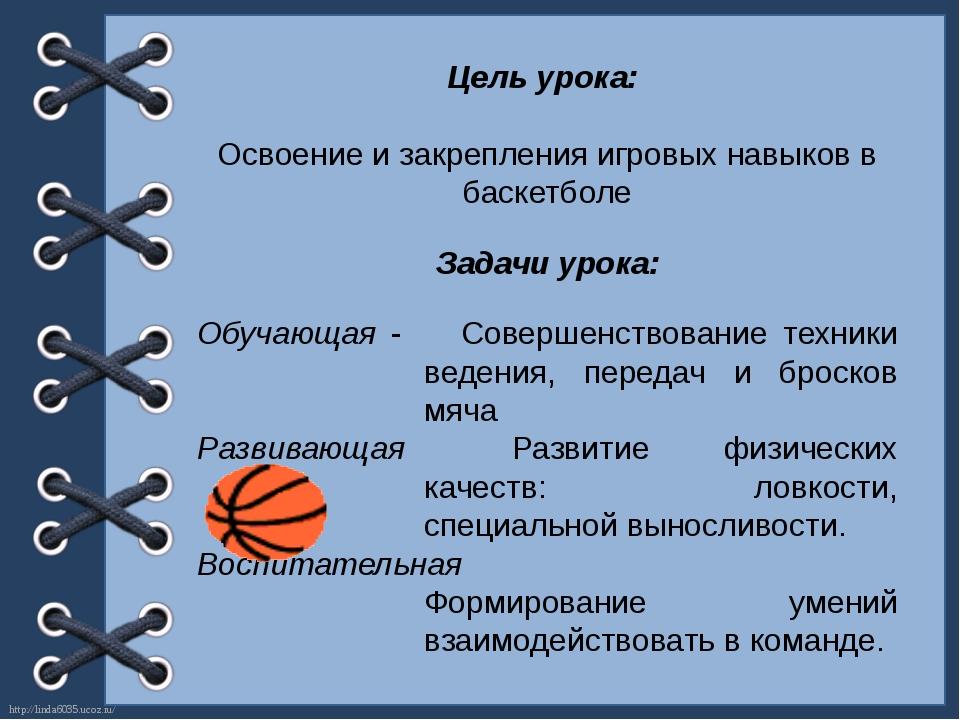 Цель урока: Освоение и закрепления игровых навыков в баскетболе Задачи урока:...