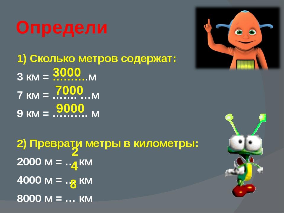 Определи 1) Сколько метров содержат: 3 км = ……….м 7 км = ……. …м 9 км = ………. м...
