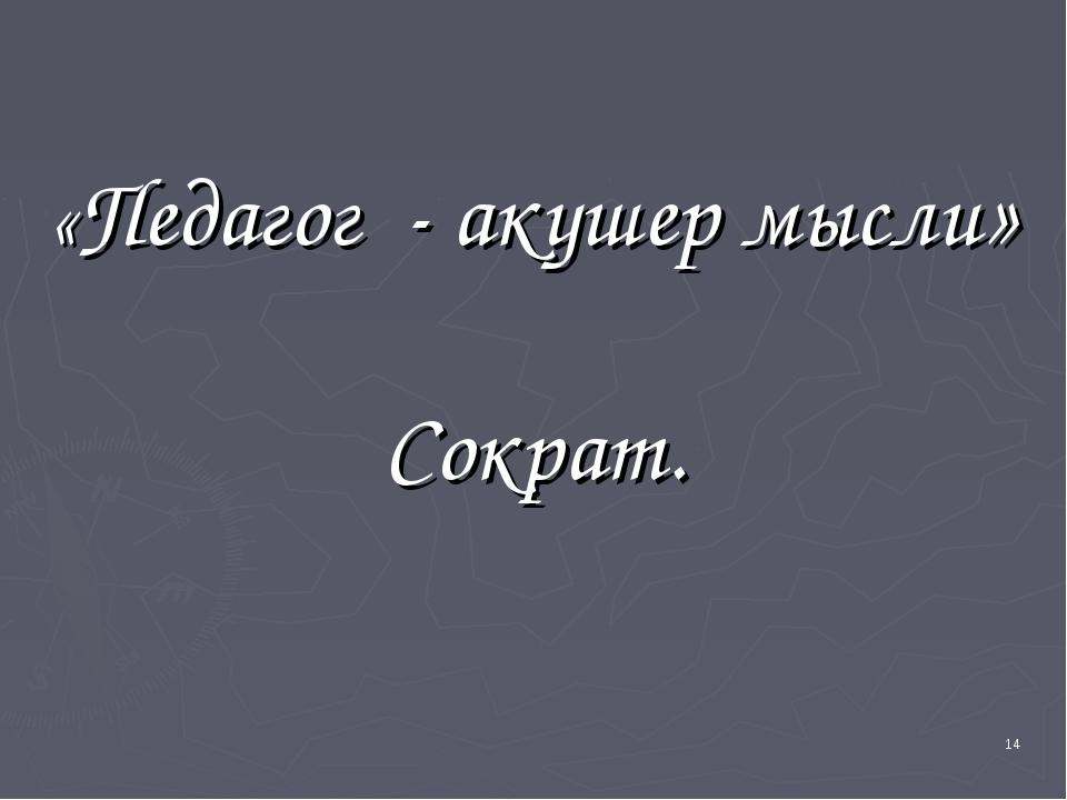 «Педагог - акушер мысли» Сократ. *