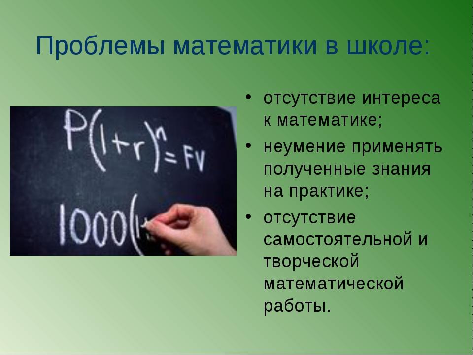 Проблемы математики в школе: отсутствие интереса к математике; неумение приме...