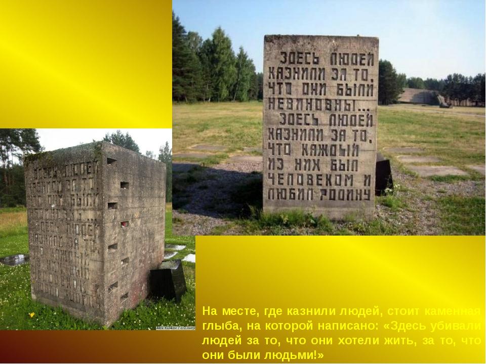 На месте, где казнили людей, стоит каменная глыба, на которой написано: «Здес...
