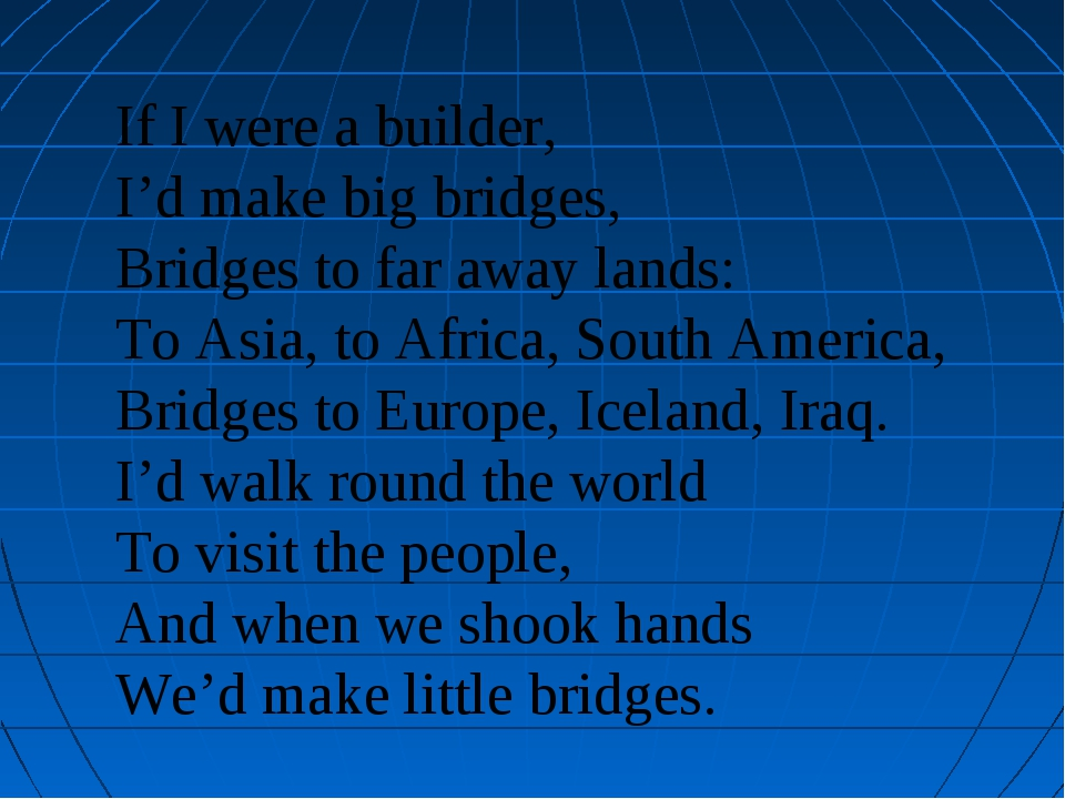 If I were a builder, I'd make big bridges, Bridges to far away lands: To Asia...