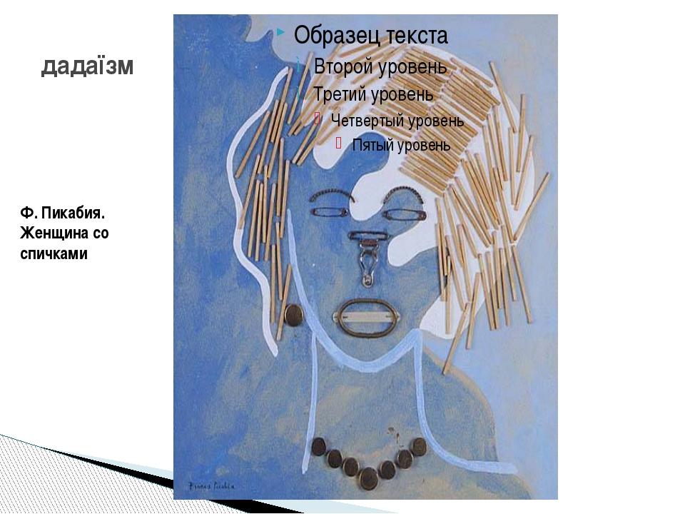 дадаїзм Ф. Пикабия. Женщина со спичками