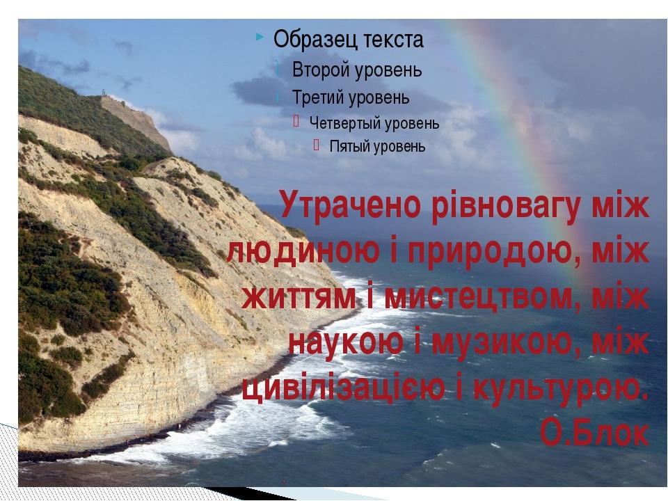 Утрачено рівновагу між людиною і природою, між життям і мистецтвом, між науко...