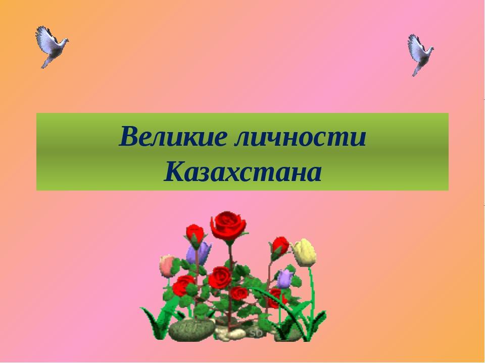 Великие личности Казахстана