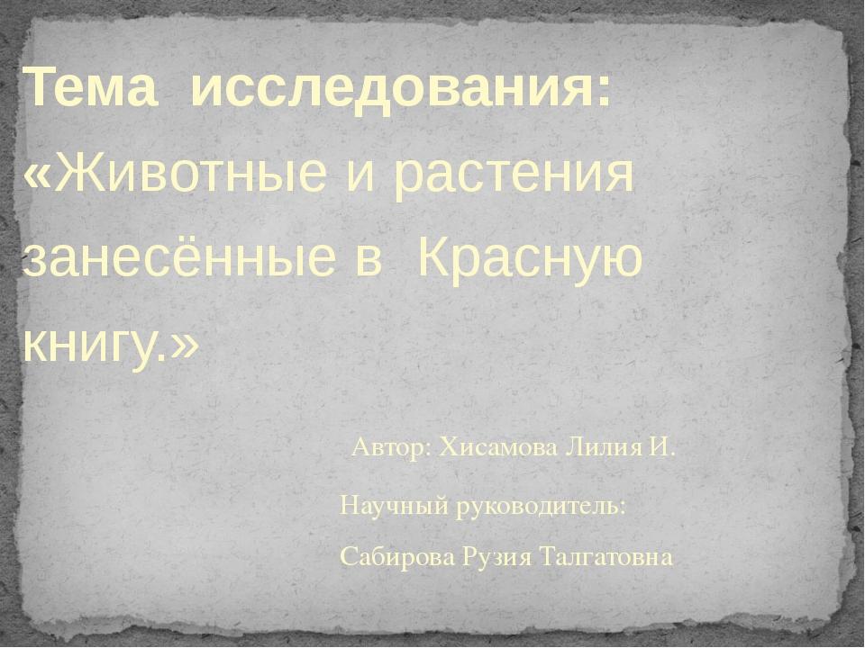 Тема исследования: «Животные и растения занесённые в Красную книгу.» Автор: Х...