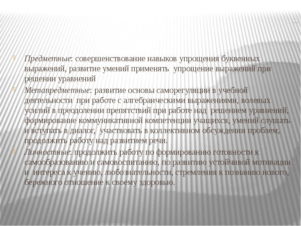 ЗАДАЧИ УРОКА: Предметные: совершенствование навыков упрощения буквенных выра...